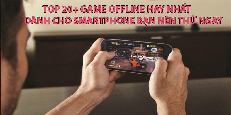 TOP 20+ GAME OFFLINE HAY NHẤT DÀNH CHO SMARTPHONE BẠN NÊN THỬ NGAY